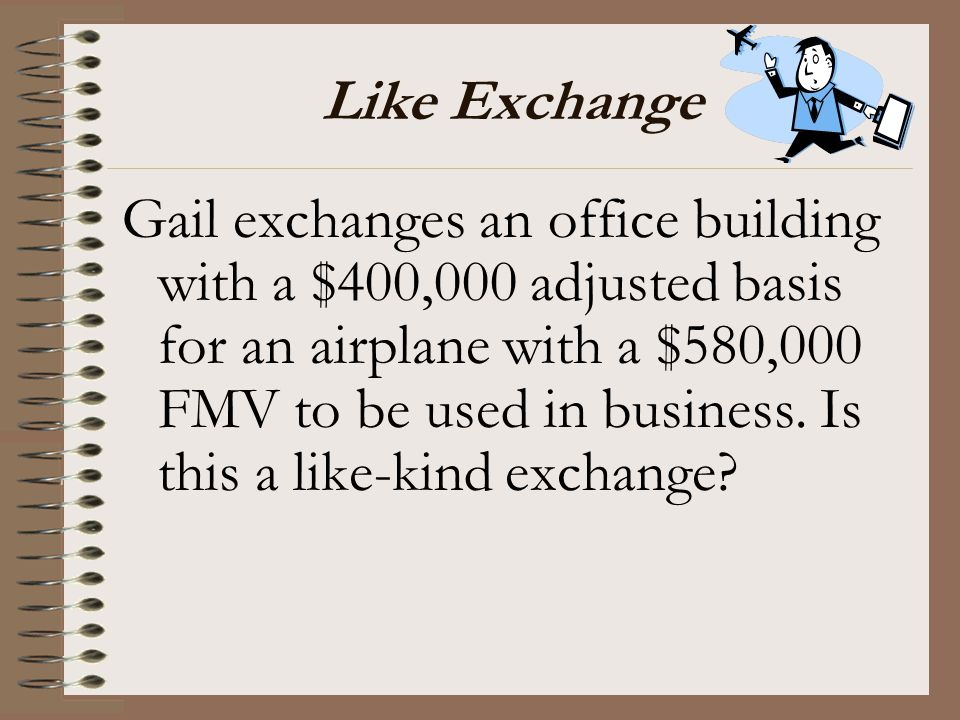 Like Exchange Gail exchanges an office building with a $400,000 adjusted basis for an airplane with a $580,000 FMV to be used in business. Is this a l