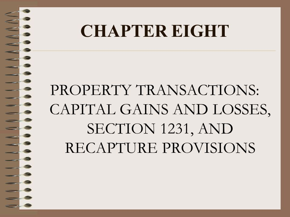 CHAPTER EIGHT PROPERTY TRANSACTIONS: CAPITAL GAINS AND LOSSES, SECTION 1231, AND RECAPTURE PROVISIONS