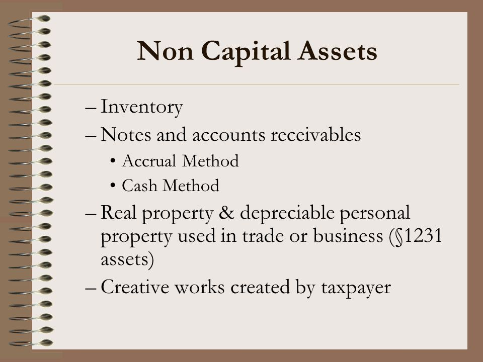 Non Capital Assets –Inventory –Notes and accounts receivables Accrual Method Cash Method –Real property & depreciable personal property used in trade