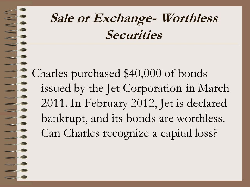 Sale or Exchange- Worthless Securities Charles purchased $40,000 of bonds issued by the Jet Corporation in March 2011. In February 2012, Jet is declar