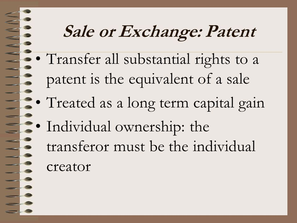 Sale or Exchange: Patent Transfer all substantial rights to a patent is the equivalent of a sale Treated as a long term capital gain Individual owners