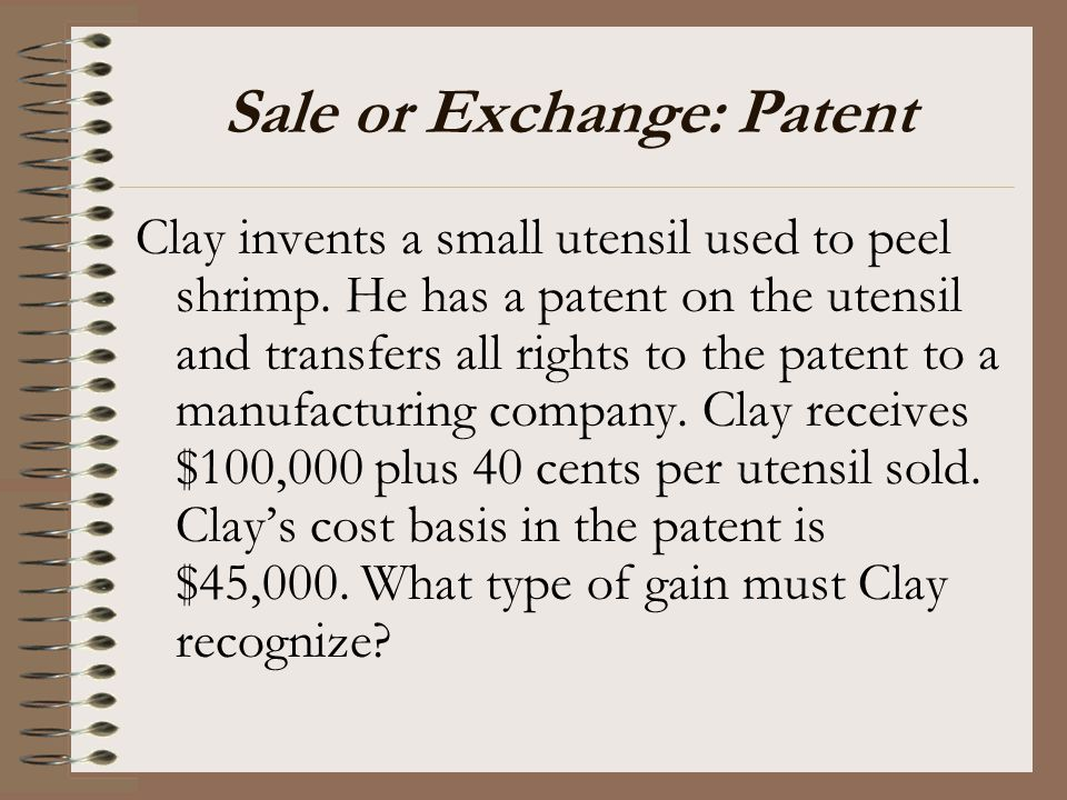 Sale or Exchange: Patent Clay invents a small utensil used to peel shrimp. He has a patent on the utensil and transfers all rights to the patent to a