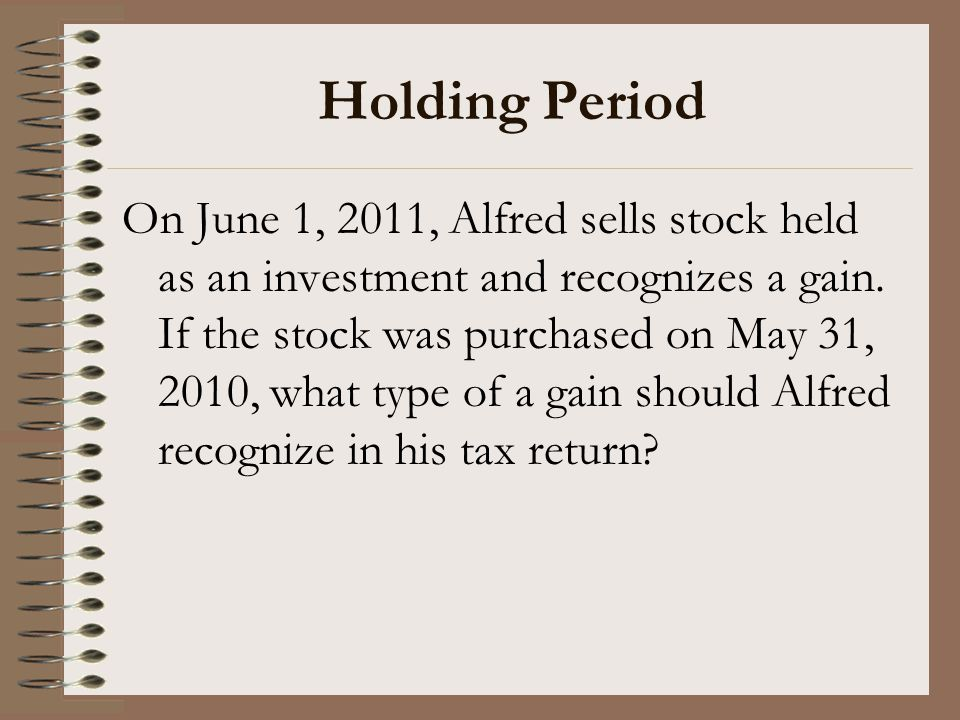 Holding Period On June 1, 2011, Alfred sells stock held as an investment and recognizes a gain. If the stock was purchased on May 31, 2010, what type