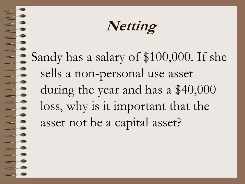 Netting Sandy has a salary of $100,000. If she sells a non-personal use asset during the year and has a $40,000 loss, why is it important that the ass