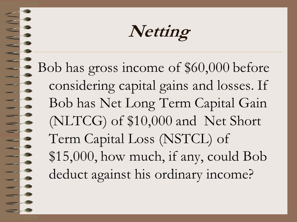 Netting Bob has gross income of $60,000 before considering capital gains and losses. If Bob has Net Long Term Capital Gain (NLTCG) of $10,000 and Net