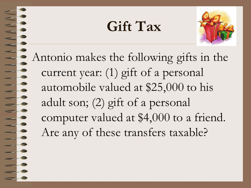 Gift Tax Antonio makes the following gifts in the current year: (1) gift of a personal automobile valued at $25,000 to his adult son; (2) gift of a pe