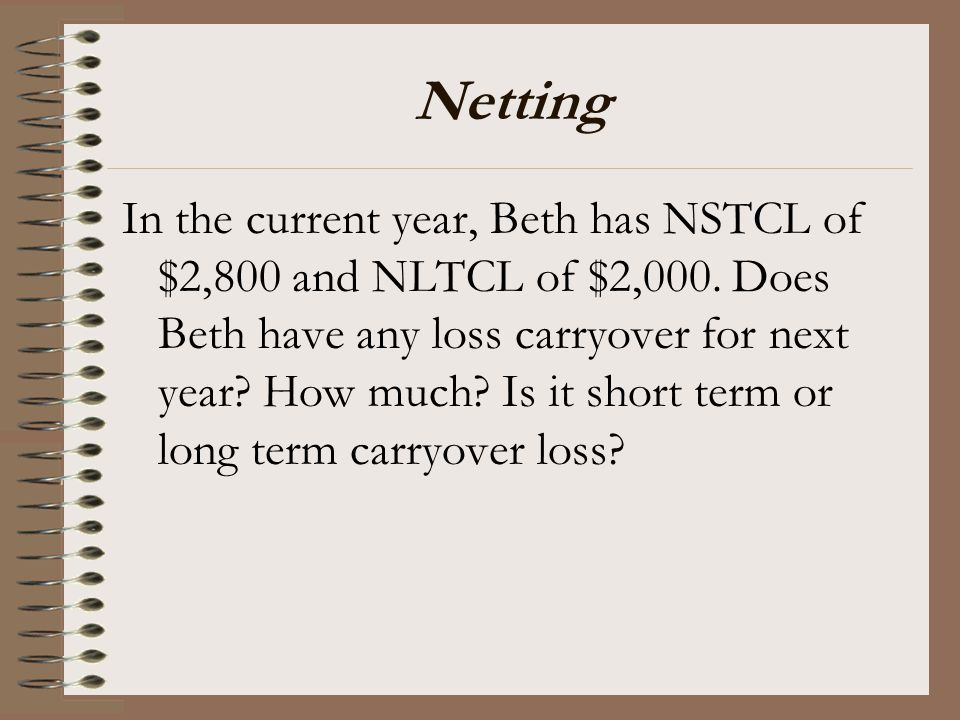 Netting In the current year, Beth has NSTCL of $2,800 and NLTCL of $2,000. Does Beth have any loss carryover for next year? How much? Is it short term