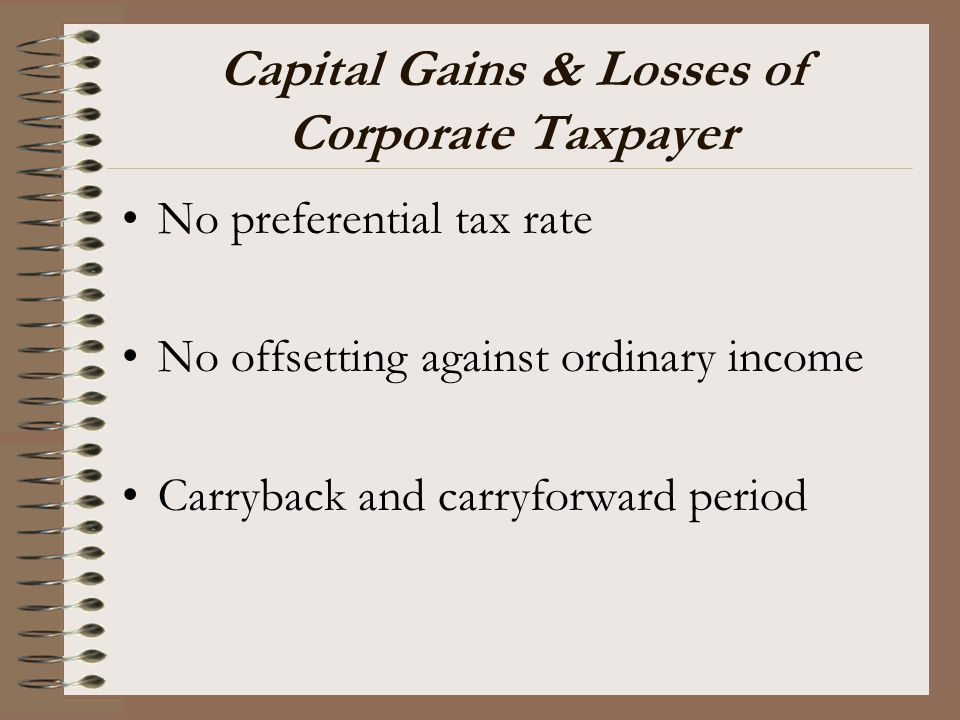 Capital Gains & Losses of Corporate Taxpayer No preferential tax rate No offsetting against ordinary income Carryback and carryforward period