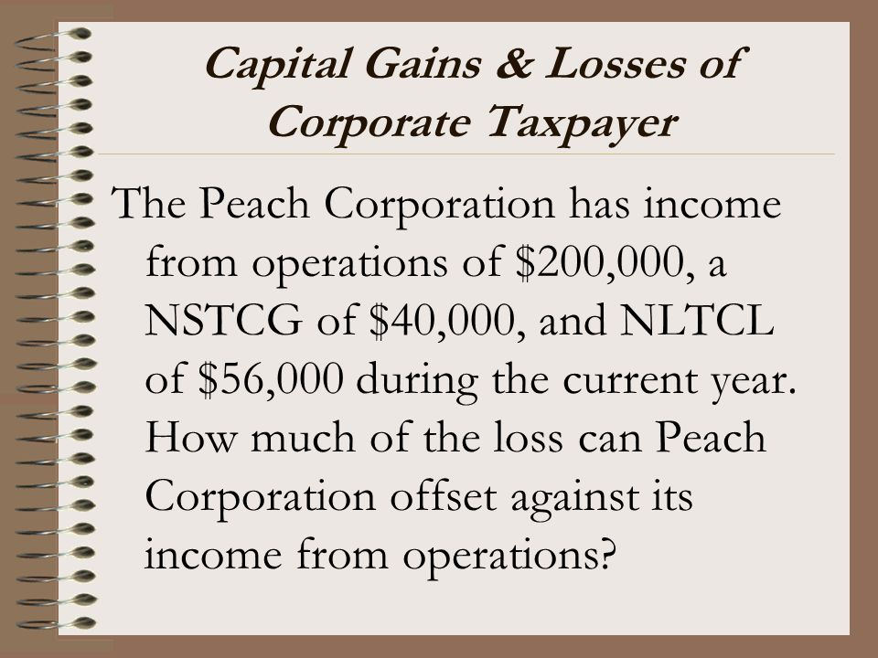 Capital Gains & Losses of Corporate Taxpayer The Peach Corporation has income from operations of $200,000, a NSTCG of $40,000, and NLTCL of $56,000 du
