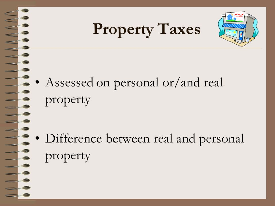 Property Taxes Assessed on personal or/and real property Difference between real and personal property