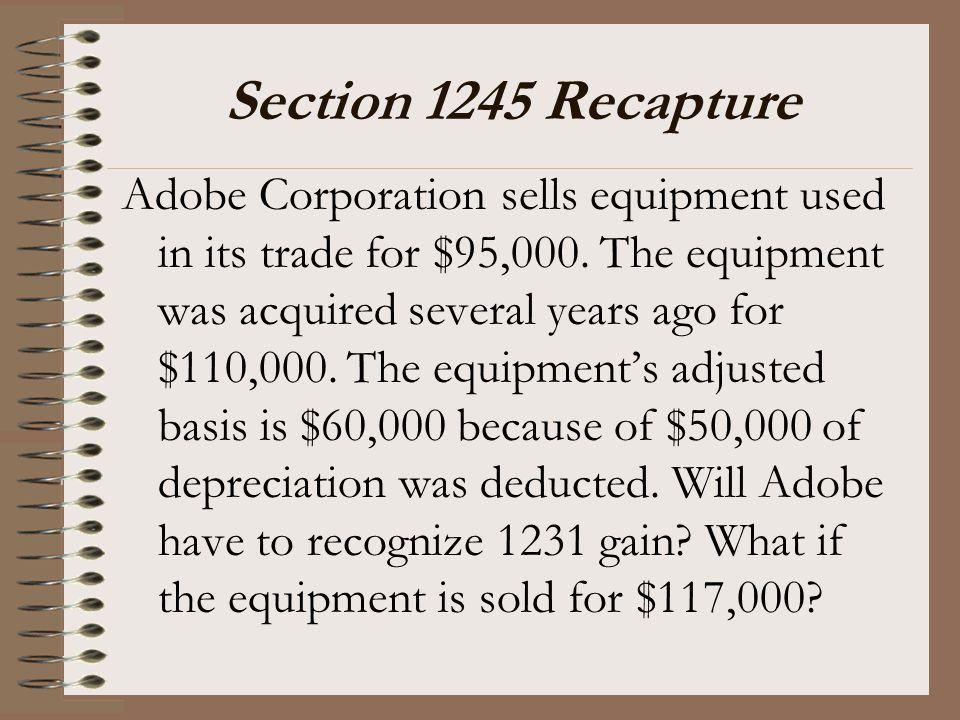 Section 1245 Recapture Adobe Corporation sells equipment used in its trade for $95,000. The equipment was acquired several years ago for $110,000. The