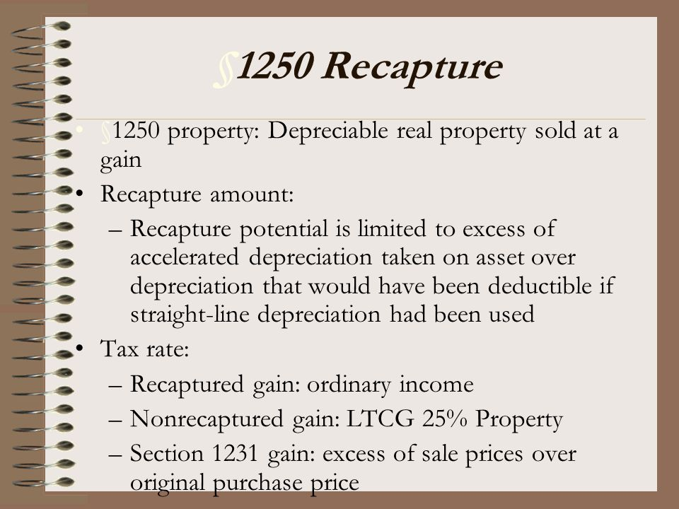 §1250 Recapture §1250 property: Depreciable real property sold at a gain Recapture amount: –Recapture potential is limited to excess of accelerated de