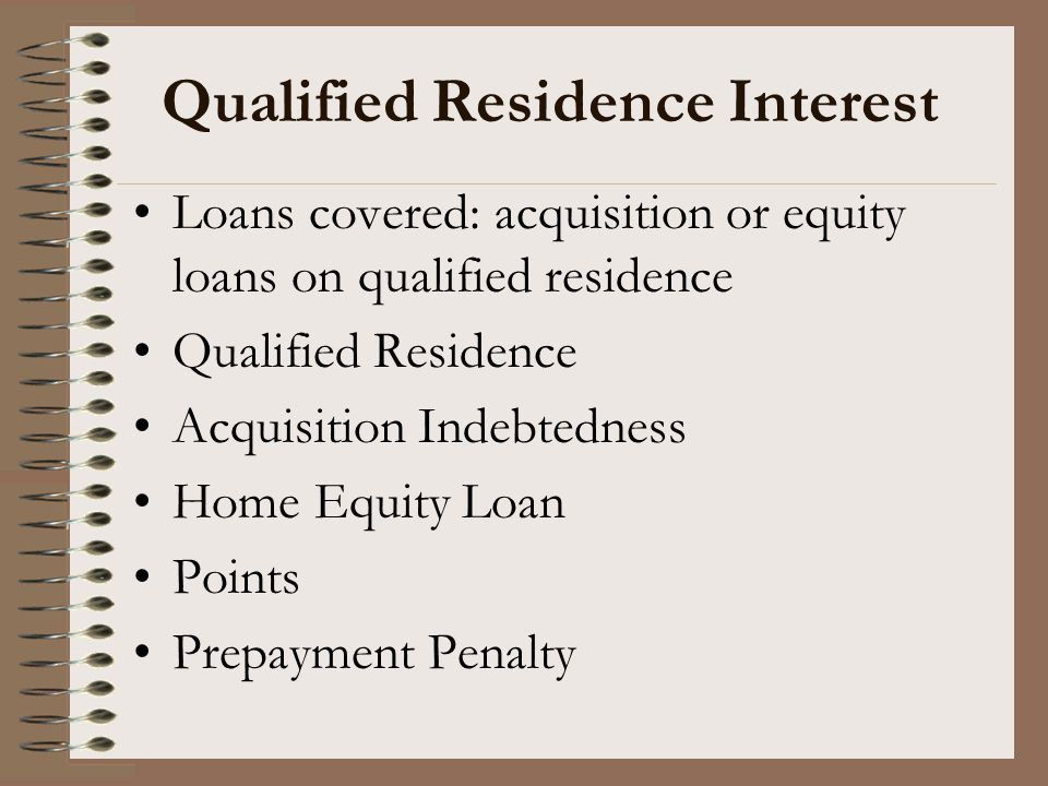 Qualified Residence Interest Loans covered: acquisition or equity loans on qualified residence Qualified Residence Acquisition Indebtedness Home Equit