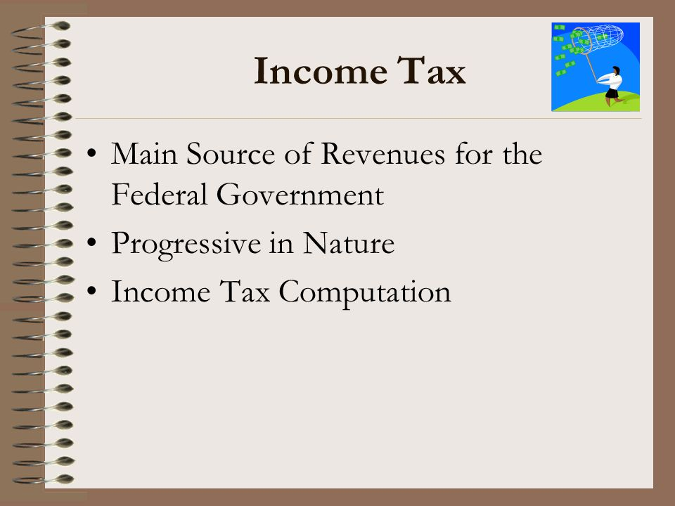 Income Tax Main Source of Revenues for the Federal Government Progressive in Nature Income Tax Computation
