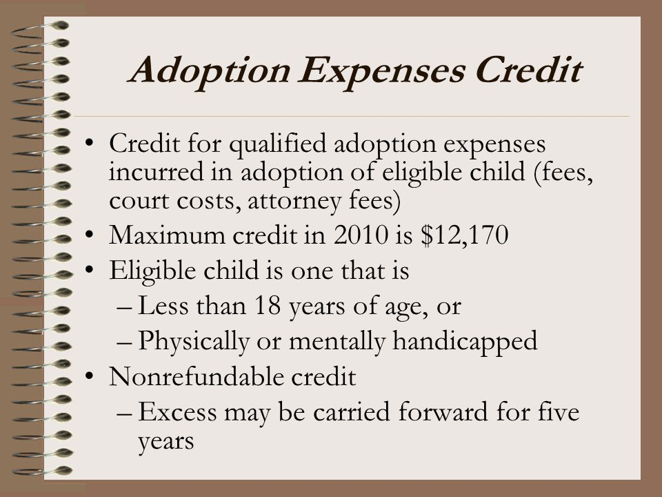 Adoption Expenses Credit Credit for qualified adoption expenses incurred in adoption of eligible child (fees, court costs, attorney fees) Maximum cred