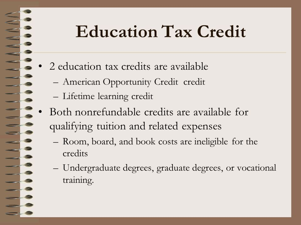 Education Tax Credit 2 education tax credits are available –American Opportunity Credit credit –Lifetime learning credit Both nonrefundable credits ar