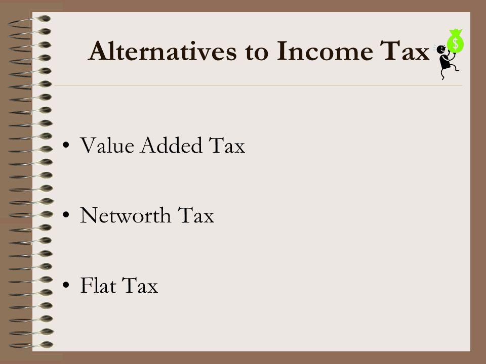 Alternatives to Income Tax Value Added Tax Networth Tax Flat Tax