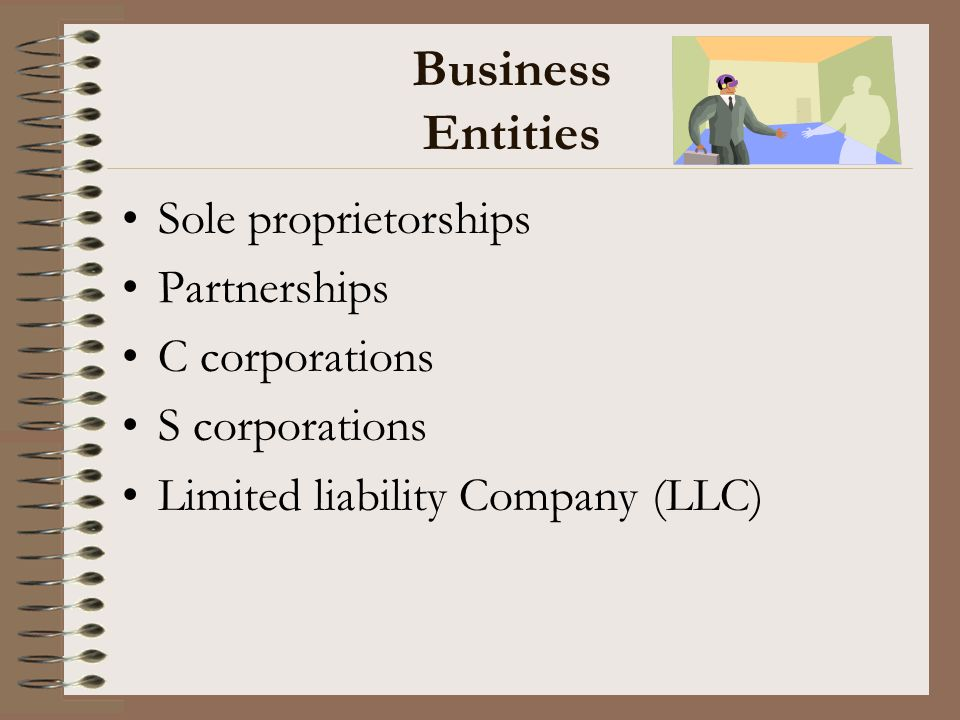Business Entities Sole proprietorships Partnerships C corporations S corporations Limited liability Company (LLC)