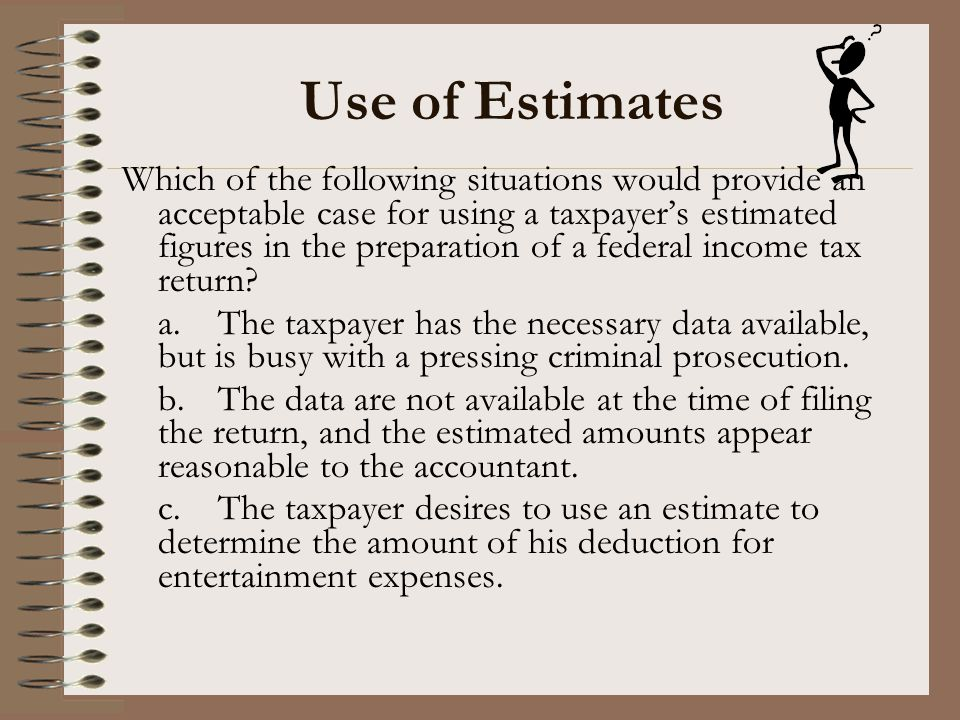 Use of Estimates Which of the following situations would provide an acceptable case for using a taxpayer's estimated figures in the preparation of a f