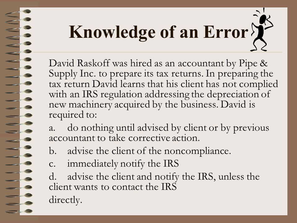 Knowledge of an Error David Raskoff was hired as an accountant by Pipe & Supply Inc. to prepare its tax returns. In preparing the tax return David lea