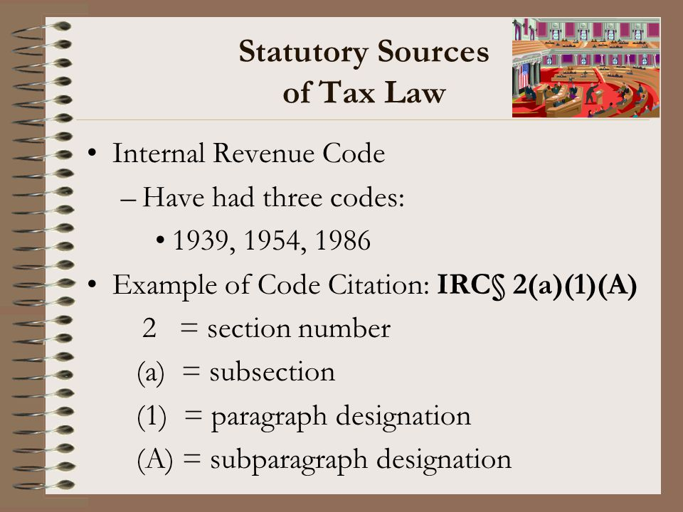 Statutory Sources of Tax Law Internal Revenue Code –Have had three codes: 1939, 1954, 1986 Example of Code Citation: IRC§ 2(a)(1)(A) 2 = section numbe