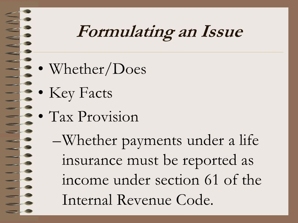 Formulating an Issue Whether/Does Key Facts Tax Provision –Whether payments under a life insurance must be reported as income under section 61 of the