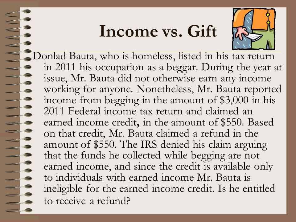 Income vs. Gift Donlad Bauta, who is homeless, listed in his tax return in 2011 his occupation as a beggar. During the year at issue, Mr. Bauta did no