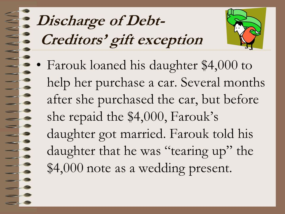 Discharge of Debt- Creditors' gift exception Farouk loaned his daughter $4,000 to help her purchase a car. Several months after she purchased the car,