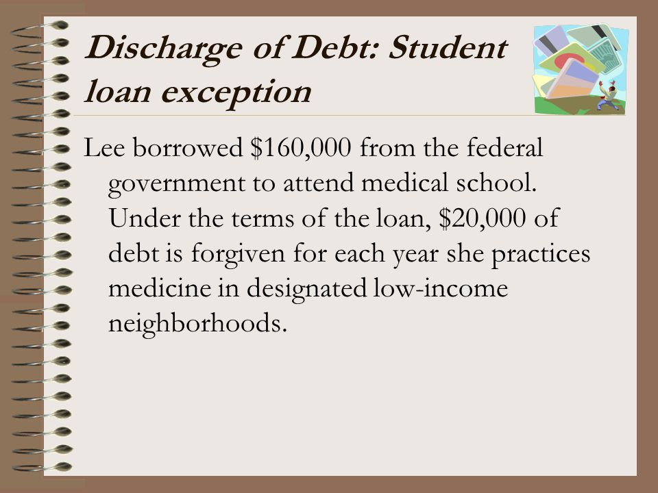 Discharge of Debt: Student loan exception Lee borrowed $160,000 from the federal government to attend medical school. Under the terms of the loan, $20