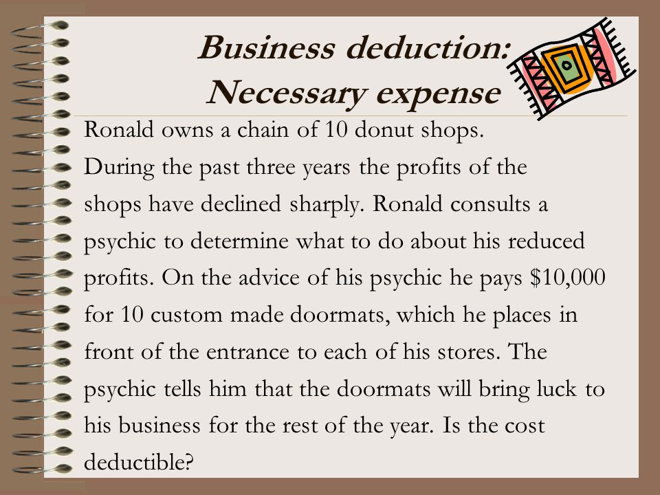 Business deduction: Necessary expense Ronald owns a chain of 10 donut shops. During the past three years the profits of the shops have declined sharpl