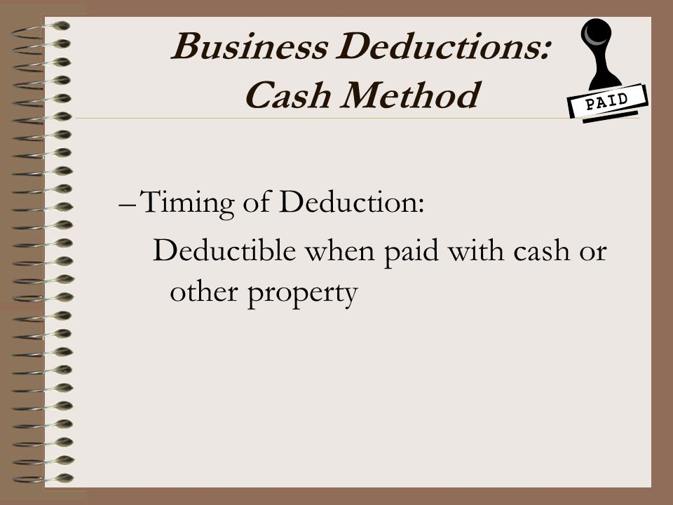Business Deductions: Cash Method –Timing of Deduction: Deductible when paid with cash or other property
