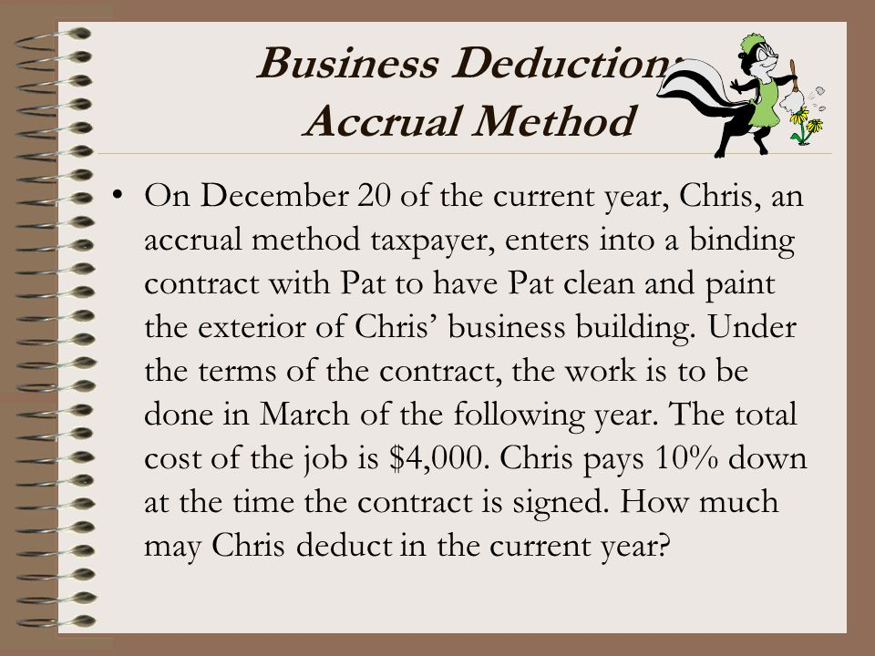 Business Deduction: Accrual Method On December 20 of the current year, Chris, an accrual method taxpayer, enters into a binding contract with Pat to h