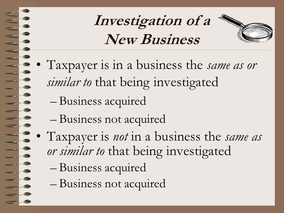 Investigation of a New Business Taxpayer is in a business the same as or similar to that being investigated –Business acquired –Business not acquired