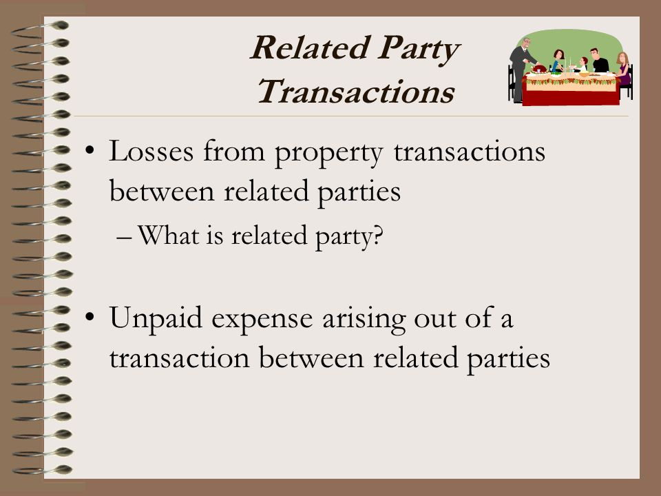 Related Party Transactions Losses from property transactions between related parties –What is related party? Unpaid expense arising out of a transacti