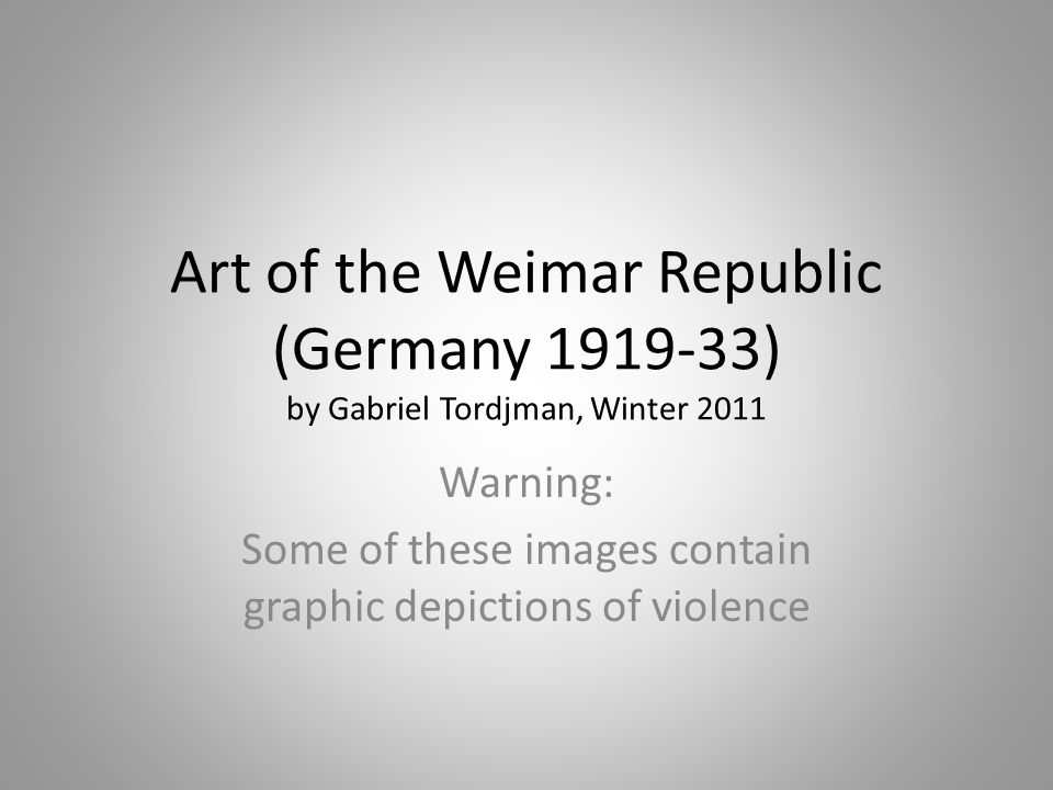 Art of the Weimar Republic (Germany 1919-33) by Gabriel Tordjman, Winter 2011 Warning: Some of these images contain graphic depictions of violence