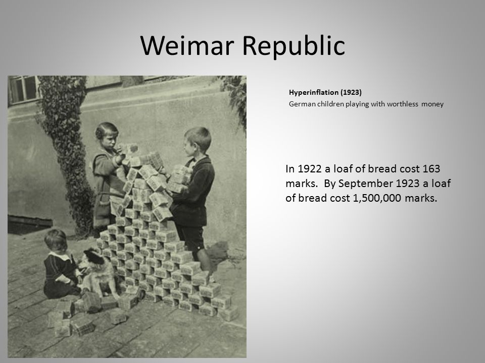 Weimar Republic Hyperinflation (1923) German children playing with worthless money In 1922 a loaf of bread cost 163 marks. By September 1923 a loaf of