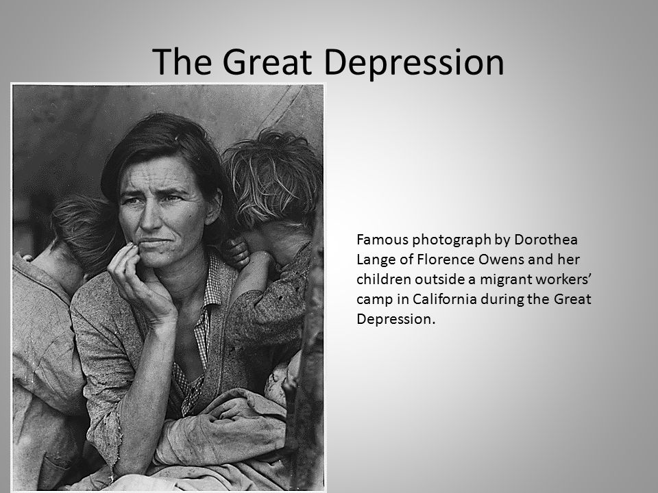 The Great Depression Famous photograph by Dorothea Lange of Florence Owens and her children outside a migrant workers' camp in California during the Great Depression.