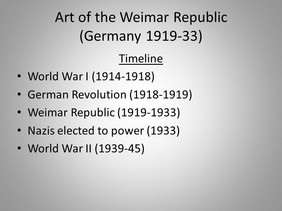 Art of the Weimar Republic (Germany 1919-33) Timeline World War I (1914-1918) German Revolution (1918-1919) Weimar Republic (1919-1933) Nazis elected to power (1933) World War II (1939-45)