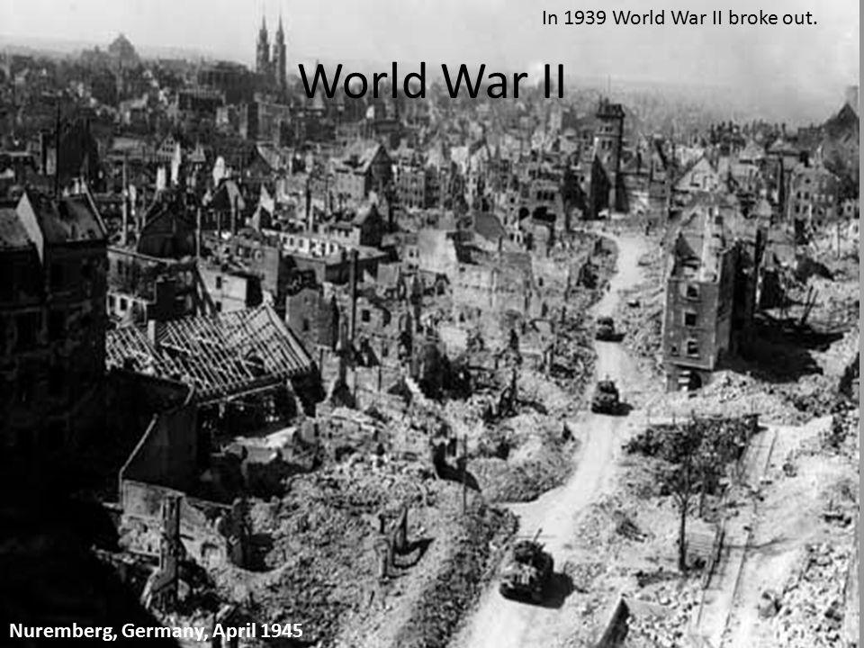 Nuremberg, Germany, April 1945 In 1939 World War II broke out. World War II