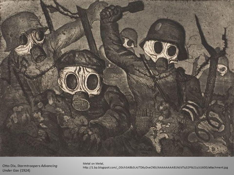 Metal on Metal, http://1.bp.blogspot.com/_O0ch3ABb3L4/TD6yDveCN5I/AAAAAAAAB1M/dTq32PIb21s/s1600/attachment.jpg Otto Dix, Stormtroopers Advancing Under Gas (1924)