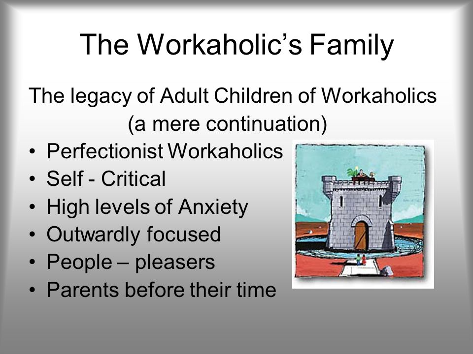 The Workaholic's Family The legacy of Adult Children of Workaholics (a mere continuation) Perfectionist Workaholics Self - Critical High levels of Anxiety Outwardly focused People – pleasers Parents before their time