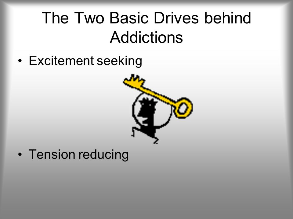 The Two Basic Drives behind Addictions Excitement seeking Tension reducing
