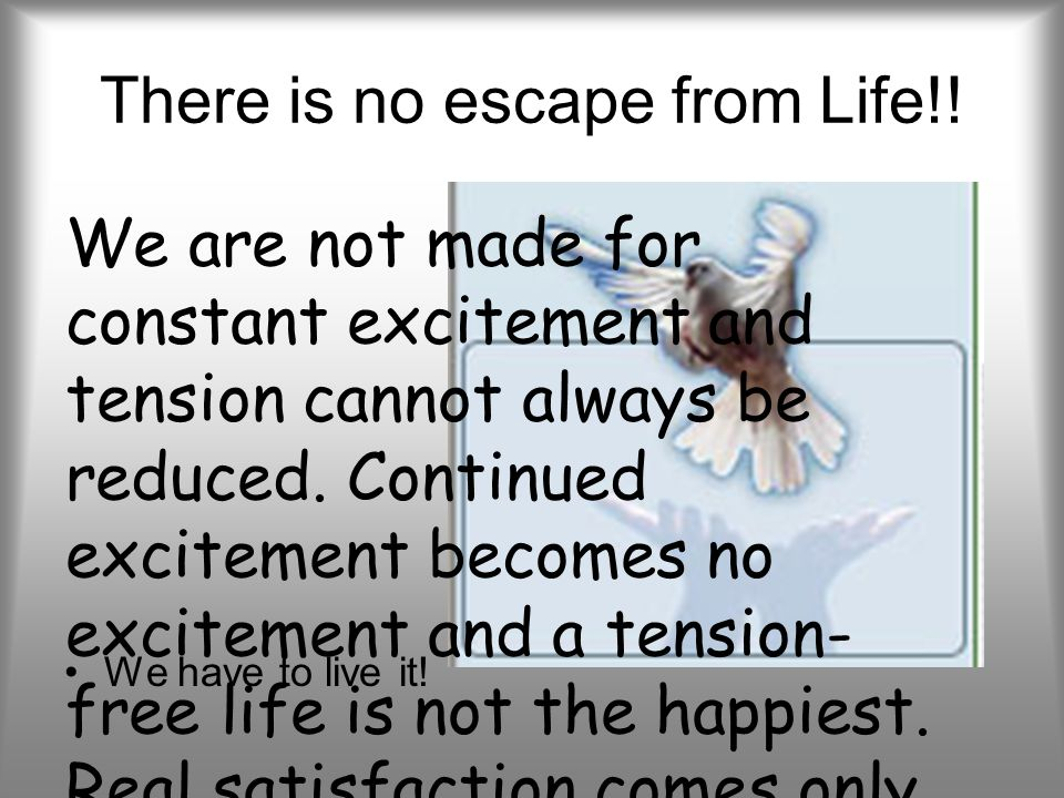 There is no escape from Life!. We have to live it.