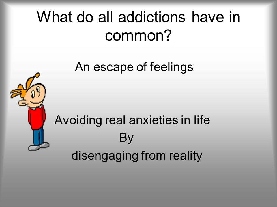 What do all addictions have in common? An escape of feelings Avoiding real anxieties in life By disengaging from reality