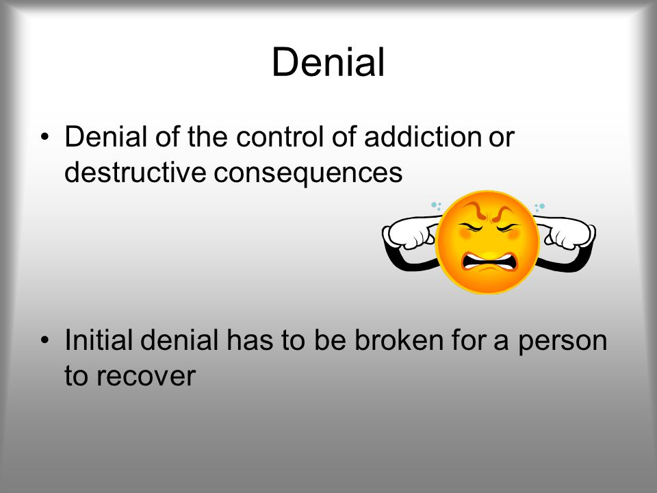 Denial Denial of the control of addiction or destructive consequences Initial denial has to be broken for a person to recover
