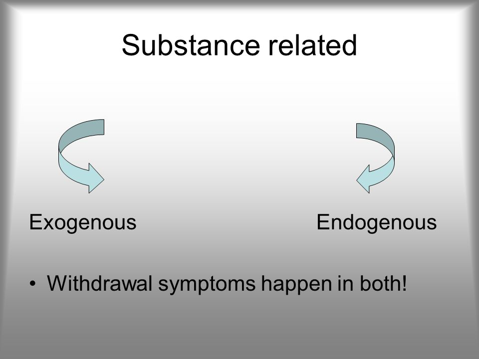 Substance related ExogenousEndogenous Withdrawal symptoms happen in both!