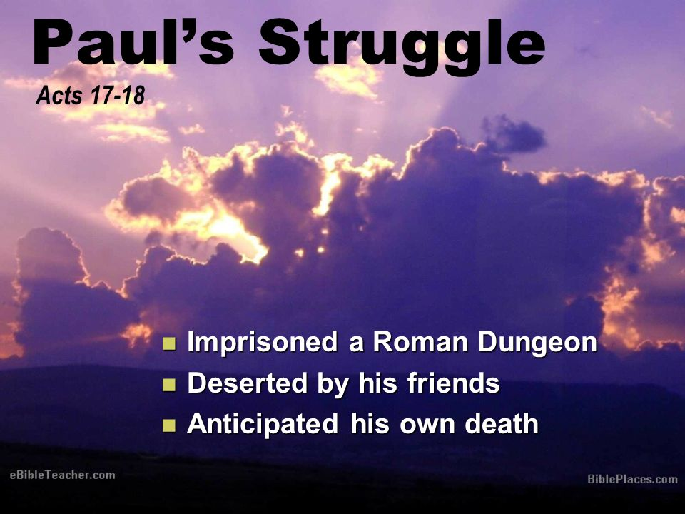 Paul's Struggle Imprisoned a Roman Dungeon Imprisoned a Roman Dungeon Deserted by his friends Deserted by his friends Anticipated his own death Anticipated his own death Acts 17-18