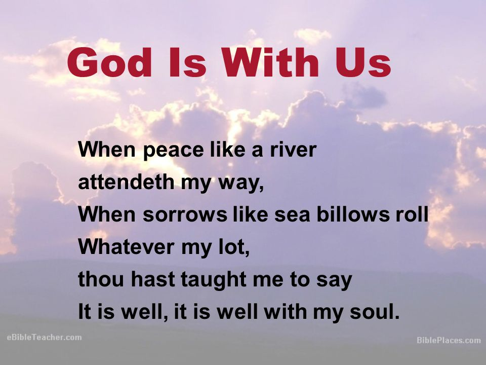 God Is With Us When peace like a river attendeth my way, When sorrows like sea billows roll Whatever my lot, thou hast taught me to say It is well, it is well with my soul.