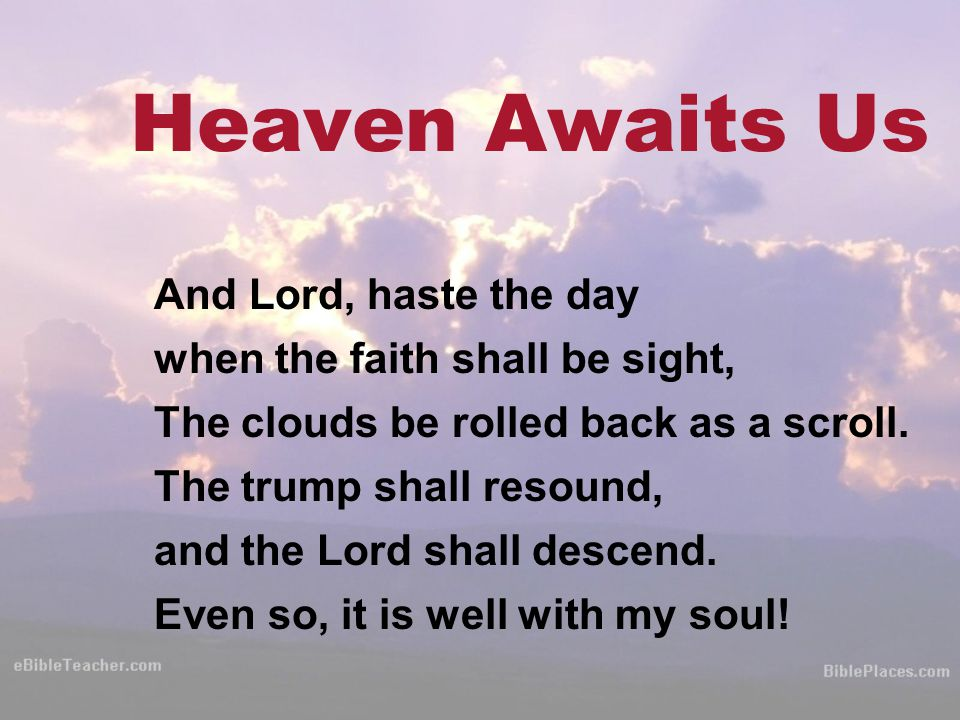 Heaven Awaits Us And Lord, haste the day when the faith shall be sight, The clouds be rolled back as a scroll.