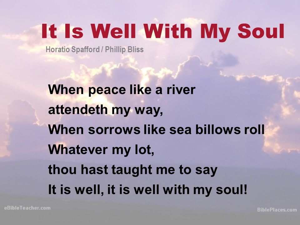When peace like a river attendeth my way, When sorrows like sea billows roll Whatever my lot, thou hast taught me to say It is well, it is well with my soul.